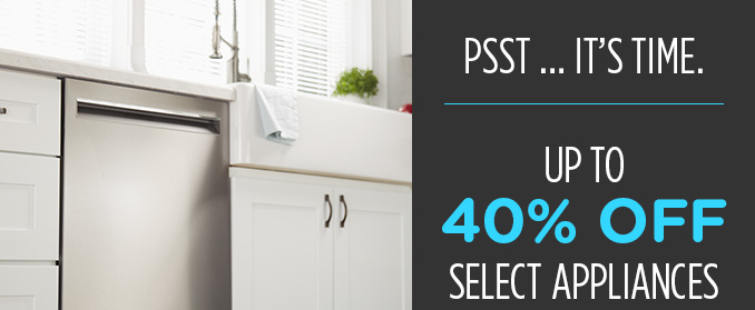 PSST ... IT'S TIME. | UP TO 40% OFF SELECT APPLIANCES