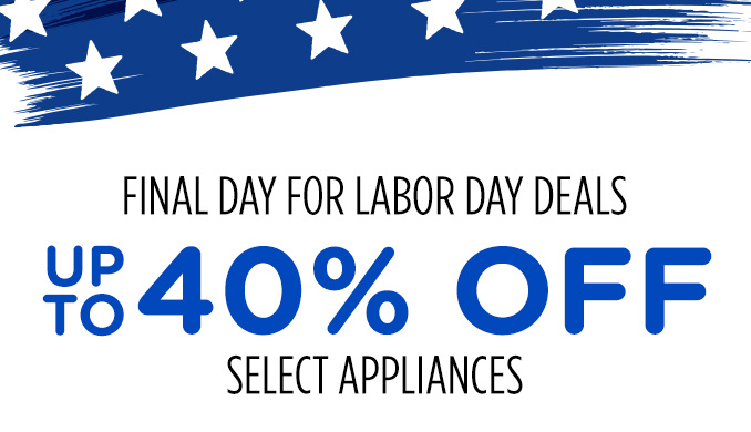 FINAL DAY FOR LABOR DAY DEALS   UP TO 40% OFF SELECT APPLIANCES