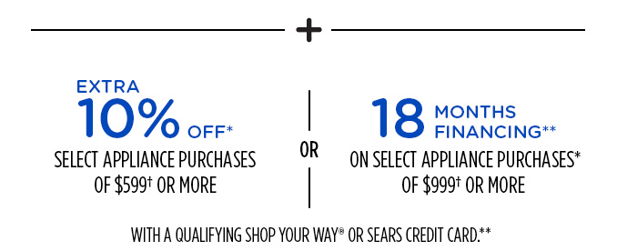 + EXTRA 10% OFF* SELECT APPLIANCE PURCHASES OF $599† OR MORE OR 18 MONTHS FINANCING** ON SELECT APPLIANCE PURCHASES* OF $999† OR MORE WITH A QUALIFYING SHOP YOUR WAY® OR SEARS CREDIT CARD.**