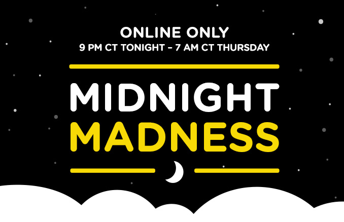ONLINE ONLY 9 PM CT TONIGHT - 7 AM THURSDAY   MIDNIGHT MADNESS