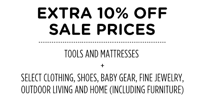 EXTRA 10% OFF SALE PRICES   TOOLS AND MATTRESSES + SELECT CLOTHING, SHOES, BABY GEAR, FINE JEWELRY, OUTDOOR LIVING AND HOME (INCLUDING FURNITURE)