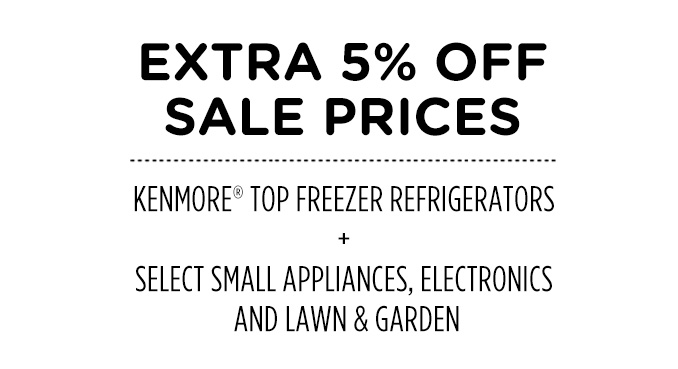 EXTRA 5% OFF SALE PRICES   KENMORE® TOP FREEZER REFRIGERATORS + SELECT SMALL APPLIANCES, ELECTRONICS AND LAWN & GARDEN
