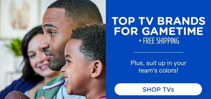 TOP TV BRANDS FOR GAMETIME + FREE SHIPPING | Plus, suit up in your team's colors! | SHOP TVs