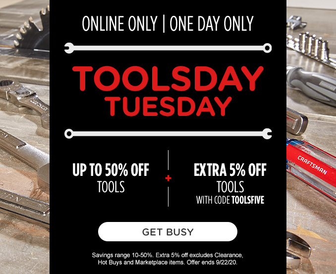 ONLINE ONLY   ONE DAY ONLY   TOOLSDAY TUESDAY   UP TO 50% OFF TOOLS -+- EXTRA 5% OFF TOOLS WITH CODE TOOLSFIVE   GET BUSY   Savings range 10-50%. Extra 5% off excludes Clearance, Hot Buys and Marketplace items. Offer ends 9/22/20.
