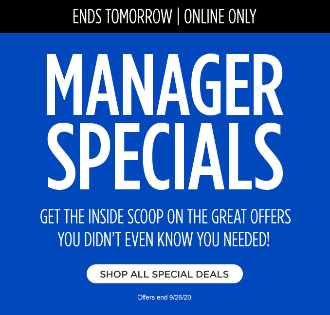 ENDS TOMORROW   ONLINE ONLY   MANAGER SPECIAL   GET THE INSIDE SCOOP ON THE GREAT OFFERS YOU DIDN'T EVEN KNOW YOU NEEDED!   SHOP ALL SPECIAL DEALS   Offers end 9/26/20.