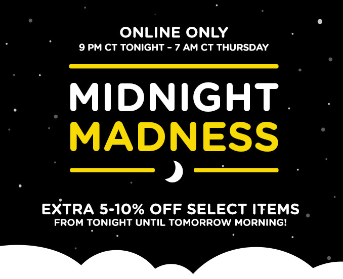ONLINE ONLY | 9 PM CT TONIGHT - 7 AM CT THURSDAY | MIDNIGHT MADNESS | EXTRA 5-10% OFF SELECT ITEMS FROM TONIGHT UNTIL TOMORROW MORNING!