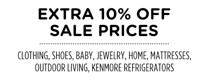 EXTRA 10% OFF SALE PRICES | CLOTHING, SHOES, BABY, JEWELRY, HOME, MATTRESSES, OUTDOOR LIVING, KENMORE REFRIGERATORS