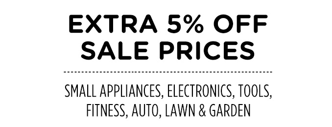 EXTRA 5% OFF SALE PRICES | SMALL APPLIACNES, ELECTRONICS, TOOLS, FITNESS, AUTO, LAWN & GARDEN