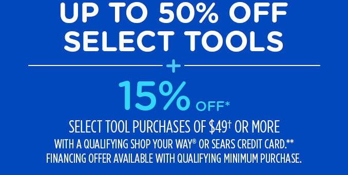 UP TO 50% OFF SELECT TOOLS -+- 15% OFF* SELECT TOOL PURCHASES OF $49† OR MORE WITH A QUALIFYING SHOP YOUR WAY® OR SEARS CREDIT CARD.**    FINANCING OFFER AVAILABLE WITH QUALIFYING MINIMUM PURCHASE.