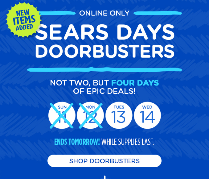 NEW ITEMS ADDED | ONLINE ONLY | SEARS DAYS DOORBUSTERS | NOT TWO, BUT FOUR DAYS OF EPIC DEALS! | ENDS TOMORROW. WHILE SUPPLIES LAST. | SHOP DOORBUSTERS