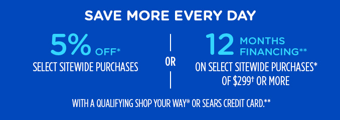 SAVE MORE EVERY DAY | 5% OFF* SELECT SITEWIDE PURCHASES -OR- 12 MONTHS FINANCING** ON SELECT SITEWIDE PURCHASES* OF $299† OR MORE WITH A QUALIFYING SHOP YOUR WAY® OR SEARS CREDIT CARD.**