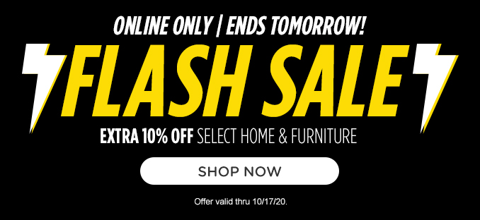 ONLINE ONLY | ENDS TOMORROW! FLASH SALE | EXTRA 10% OFF SELECT HOME & FURNITURE | SHOP NOW | Offer valid thru 10/17/20.