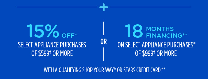 15% OFF* SELECT APPLIANCE PURCHASES OF $599† OR MORE -OR- 18 MONTHS FINANCING** ON SELECT APPLIANCE PURCHASES* OF $999† OR MORE WITH A QUALIFYING SHOP YOUR WAY® OR SEARS CREDIT CARD.**