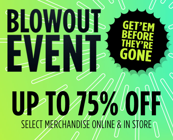 BLOWOUT EVENT | GET 'EM BEFORE THEY'RE GONE | UP TO 75% OFF SELECT MERCHANDISE ONLINE & IN STORE