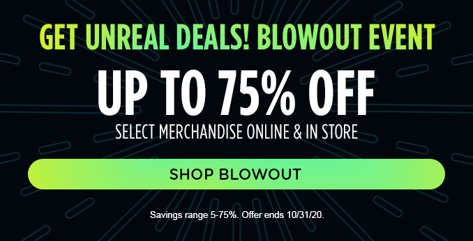 GET UNREAL DEALS! BLOWOUT EVENT   UP TO 75% OFF SELECT MERCHANDISE ONLINE & IN STORE   SHOP BLOWOUT   Savings range 5-75%. Offer ends 10/31/20.