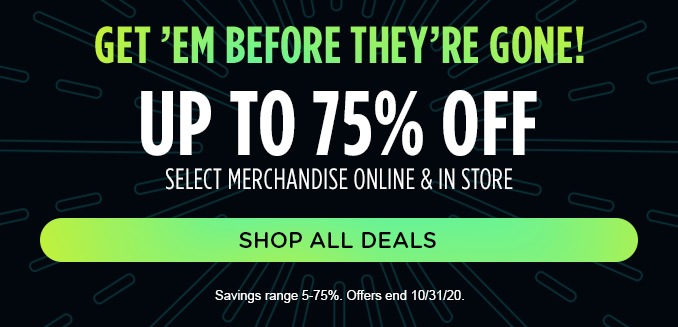 GET 'EM BEFORE THEY'RE GONE! UP TO 75% OFF SELECT MERCHANDISE ONLINE & IN STORE | SHOP ALL DEALS | Savings range 5-75%. Offers end 10/31/20.