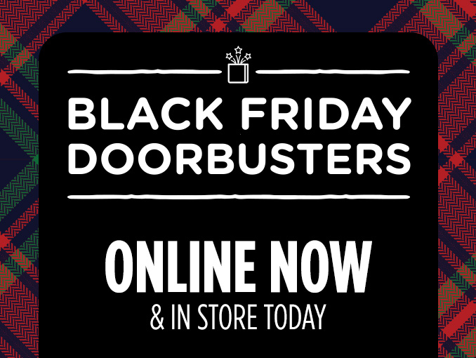 BLACK FRIDAY DOORBUSTERS | ONLINE NOW & IN STORE TODAY