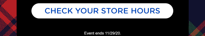 CHECK YOUR STORE STORE HOURS | Event ends 11/29/20.