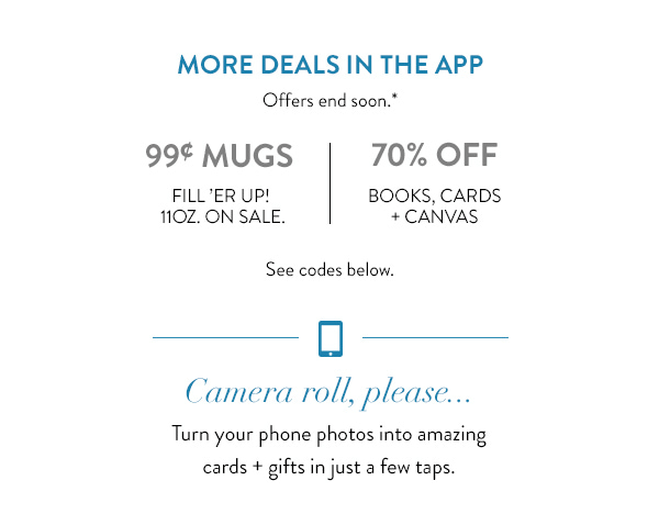 More deals in the app | Offers end soon.* | 99¢ mugs | Fill 'er up! 11oz. on sale. | 70% off books, cards + canvas | See codes below. | Camera roll, please... | Turn your phone photos into amazing cards + gifts in just a few taps.