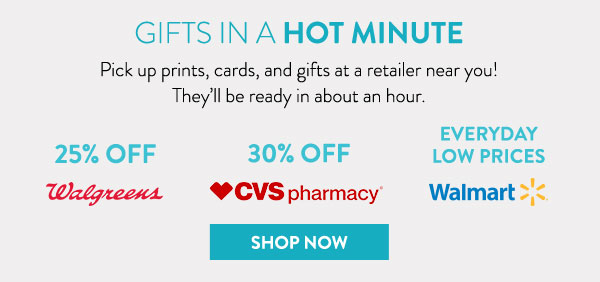 Gifts in a hot minute | Pick up prints, cards, and gifts at a retailer near you! | They'll be ready in about an hour. | Walgreens 25% off | CVS Pharmacy 30% off | Walmart Everyday Low Prices | Shop now