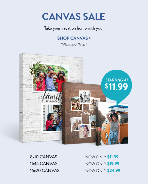 Canvas Sale | Take your vacation home with you. | Shop Canvas | Offers end 7/14.* | Starting at $11.99 | 8x10 Canvas Now only $11.99 | 11x14 Canvas Now only $19.99 | 16x20 Canvas Now only $24.99