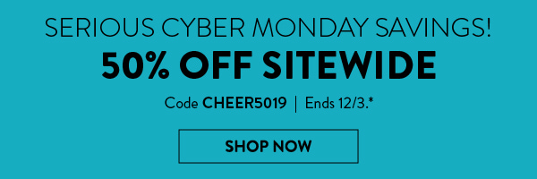 Serious Cyber Monday Savings! 50% Off Sitewide   Code CHEER5019   Ends 12/3.*   Shop Now