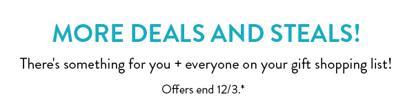 More Deals And Steals!   There's something for you + everyone on your gift list!   Offers end 12/3.*