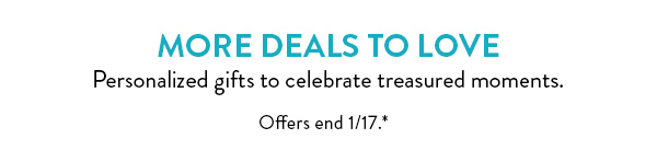 More deals to love   Personalized gifts to celebrate treasured moments.   Offers end 1/17.*