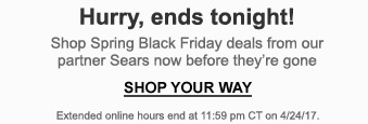 Hurry, ends tonight! Shop Spring Black Friday deals from our partner Sears now before they're gone   SHOP YOUR WAY   Extended online hours end at 11:59 pm CT on 4/24/17.