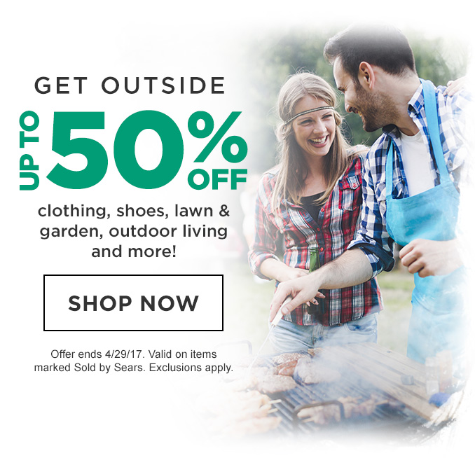 GET OUTSIDE   UP TO 50% OFF clothing, shoes, lawn & garden, outdoor living and more!   SHOP NOW   Offer ends 4/29/17. Valid on items marked Sold by Sears. Exclusions apply.