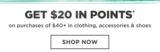GET $20 IN POINTS† on purchases of $40+ in clothing, accessories & shoes   SHOP NOW