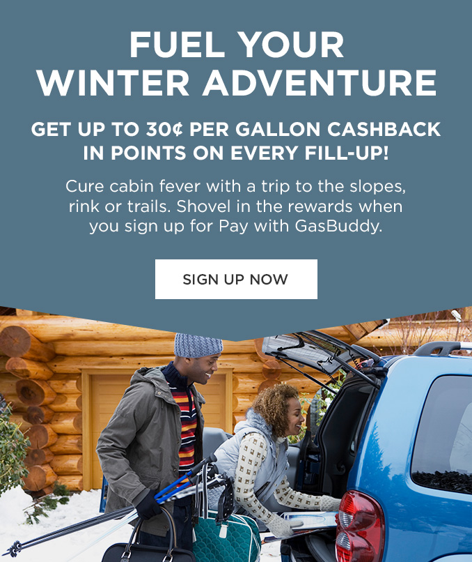 FUEL YOUR WINTER ADVENTURE | GET UP TO 30¢ PER GALLON CASHBACK IN POINTS ON EVERY FILL-UP! | Cure cabin fever with a trip to the slopes, rink or trails. Shovel in the rewards when you sign up for Pay with GasBuddy. | SIGN UP NOW