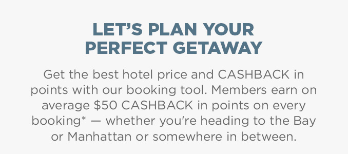 LET'S PLAN YOUR PERFECT GETAWAY  |  Get the best hotel price and CASHBACK in points with our booking tool. Members earn on average $50 CASHBACK in points on every booking* — whether you're heading to the Bay or Manhattan or somewhere in between.
