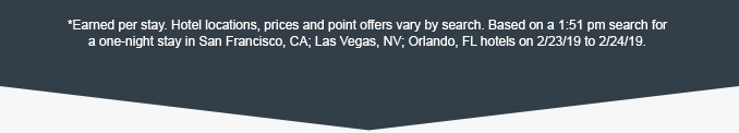 *Earned per stay. Hotel locations, prices and point offers vary by search. Based on a 1:51 pm search for a one-night stay in San Francisco, CA; Las Vegas, NV; Orlando, FL hotels on 2/23/19 to 2/24/19.
