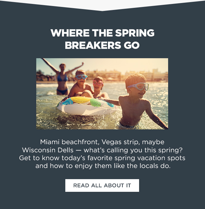WHERE THE SPRING BREAKERS GO  |  Miami beachfront, Vegas strip, maybe Wisconsin Dells — what's calling you this srping? Get to know today's favorite spring vacation spots and how to enjoy them like the locals do.  |  READ ALL ABOUT IT