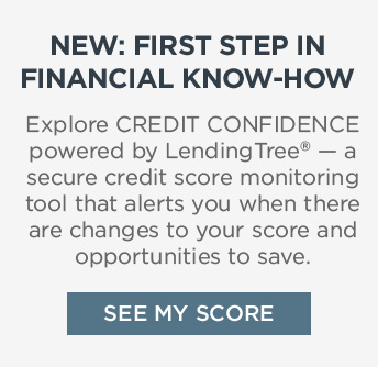 NEW: FIRST STEP IN FINANCIAL KNOW-HOW | Explore CREDIT CONFIDENCE powered by LendingTree® - a secure credit score monitoring tool that alerts you when there are changes to your score and opportunities to save. | SEE MY SCORE