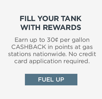 FILL YOUR TANK WITH REWARDS | Earn up to 30¢ per gallon CASHBACK in points at gas stations nationwide. No credit card application required. | FUEL UP