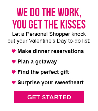 WE DO THE WORK, YOU GET THE KISSES  |  Let your Personal Shopper knock out your Valentine's Day to-do list:  Make dinner reservations  |  Plan a getaway  |  Find the perfect gift  |  Surprise your sweetheart  |  GET STARTED