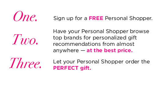 One. Sign up for a FREE Personal Shopper. Two. Have your Personal shopper browse top brands for personalized gift recommendations from almost anywhere - at the best price. Three. Let your Personal Shopper order the PERFECT gift.