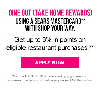 DINE OUT (TAKE HOME REWARDS) USING A SEARS MASTERCARD® WITH SHOP YOUR WAY. | Get up to 3% in points on eligible restaurant purchases.** | APPLY NOW | **On the first $10,00 of combined gas, grocery and restaurant purchase per calendar year and 1% thereafter.