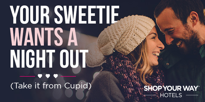 YOUR SWEETIE WANTS A NIGHT OUT (Take it from Cupid) | SHOP YOUR WAY® HOTELS