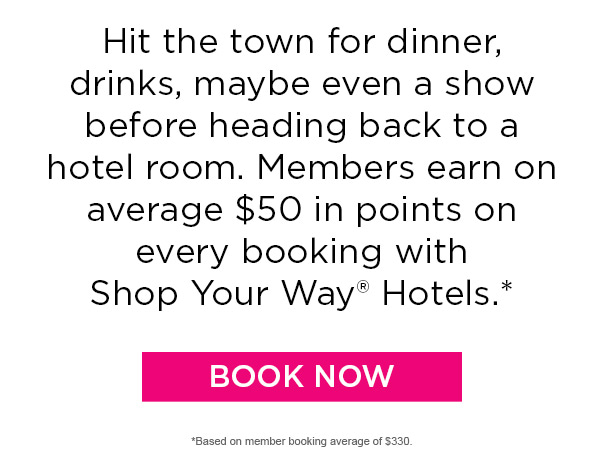 Hit the town for dinner, drinks, maybe even a show before heading back to a hotel room.  Members earn on average $50 in points on every booking with Shop Your Way® Hotels.* | BOOK NOW | *Based on member booking average $330.