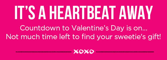 IT'S A HEARTBEAT AWAY | Countdown to Valentine's Day is on... Not much time left to find your sweetie's gift! XOXO