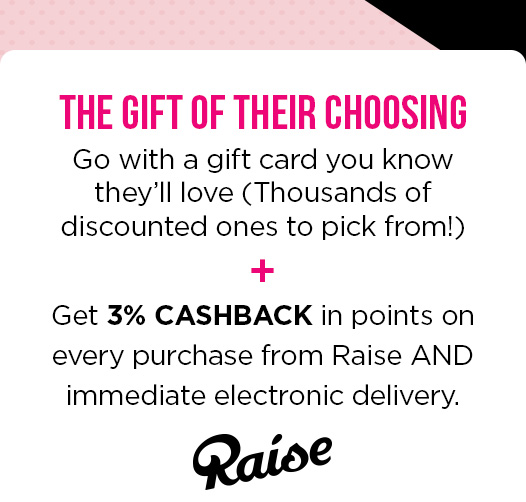 THE GIFT OF THEIR CHOOSING | Go with a gift card you know they'll love (Thousands of discounted ones to pick from!) + Get 3% CASHBACK in points on every purchase from Raise AND immediate electronic delivery. | Raise