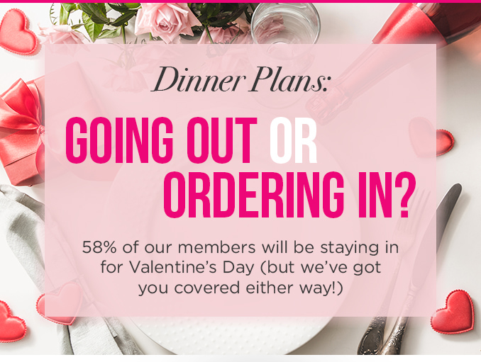 Dinner Reservations: GOING OUT OR ORDERING IN  |  58% of our members will be staying in for Valentine's Day (but we've got you covered either way!)