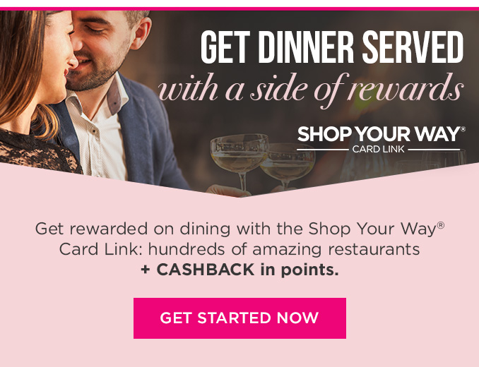 GET DINNER SERVED with a side of rewards  |  SHOP YOUR WAY® CARD LINK  |  Get rewarded on dining with the Shop Your Way® Card Link: hundreds of amazing restaurants + CASHBACK in points.  |  GET STARTED NOW