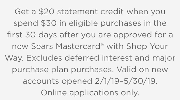 Get a $20 statement credit when you spend $30 in eligible purchases in the first 30 days after you are approved for a new Sears Mastercard® with Shop Your Way. Excludes deferred interest and major purchase plan purchases. Valid on new accounts opened 2/1/19 - 5/30/19. Online applications only.