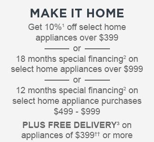 MAKE IT HOME | Get 10%¹ off select home appliances over $399 - or - 18 months special financing² on select home appliances over $999 - or - 12 months special financing² on select home appliance purchases $499 - $999 | PLUS FREE DELIVERY³ on appliances of $399†† or more