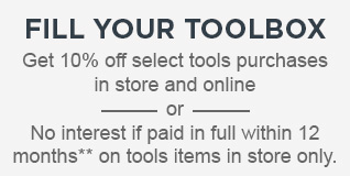 FILL YOUR TOOLBOX | Get 10% off select tools purchases in store and online - or - No interest if paid in full within 12 months** on tools items in store only.