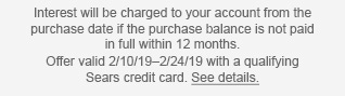 Interest will be charged to your account from the purchase date if the purchase balance is not paid in full within 12 months. Offer valid 2/10/19 - 2/24/19 with a qualifying Sears credit card. See details.